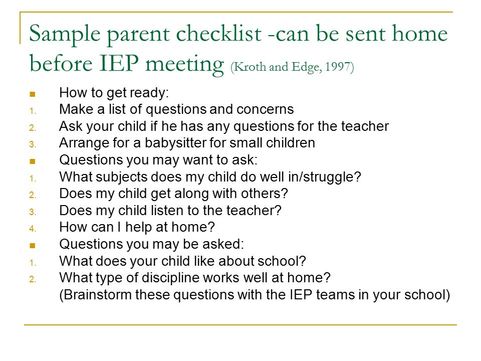 Sample parent checklist -can be sent home before IEP meeting (Kroth and Edge, 1997) How to get ready: 1. Make a list of questions and concerns 2. Ask
