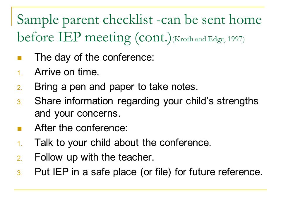 Sample parent checklist -can be sent home before IEP meeting (cont.) (Kroth and Edge, 1997) The day of the conference: 1. Arrive on time. 2. Bring a p