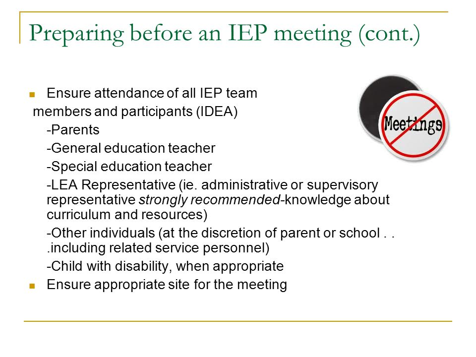 Preparing before an IEP meeting (cont.) Ensure attendance of all IEP team members and participants (IDEA) -Parents -General education teacher -Special