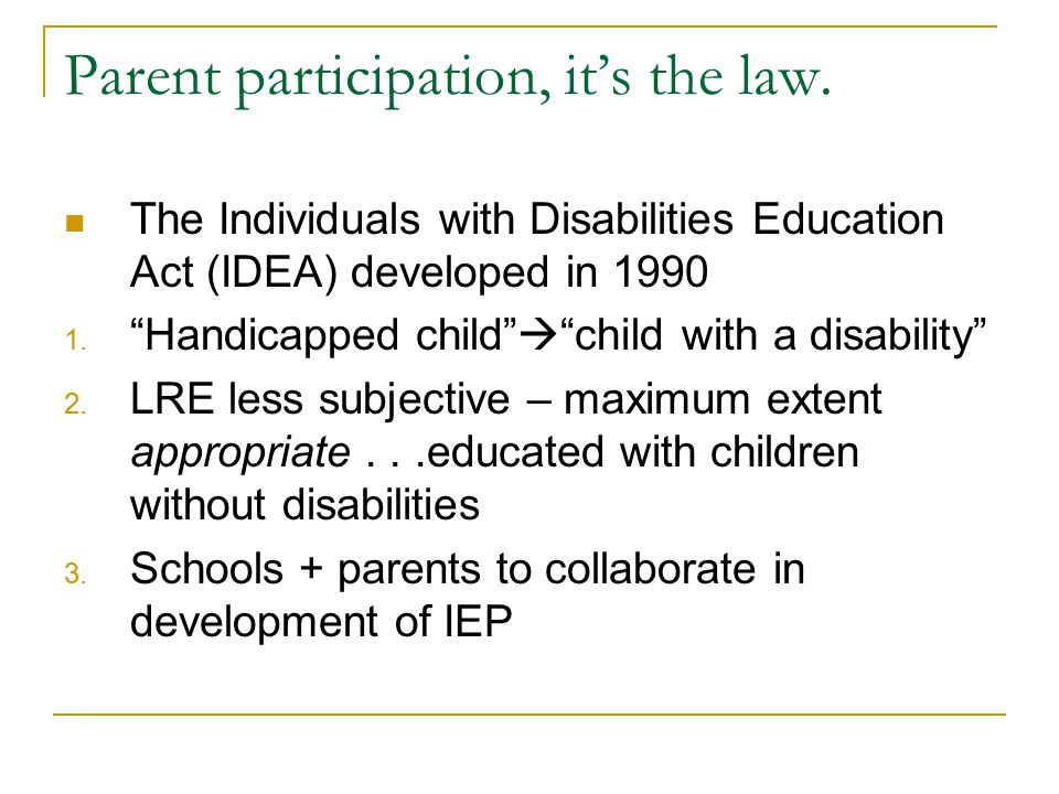 "Parent participation, it's the law. The Individuals with Disabilities Education Act (IDEA) developed in 1990 1. ""Handicapped child""  ""child with a di"