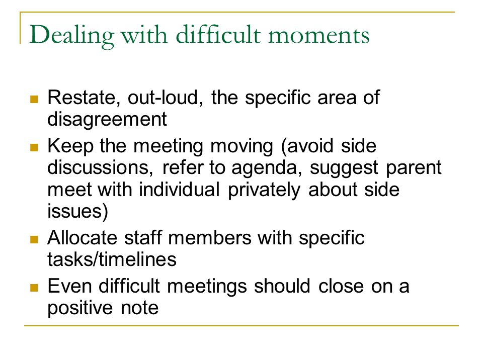 Dealing with difficult moments Restate, out-loud, the specific area of disagreement Keep the meeting moving (avoid side discussions, refer to agenda,