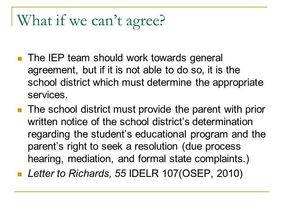 What if we can't agree? The IEP team should work towards general agreement, but if it is not able to do so, it is the school district which must deter
