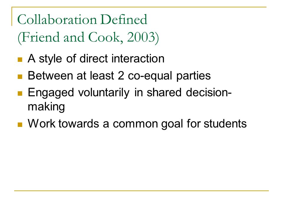 Collaboration Defined (Friend and Cook, 2003) A style of direct interaction Between at least 2 co-equal parties Engaged voluntarily in shared decision