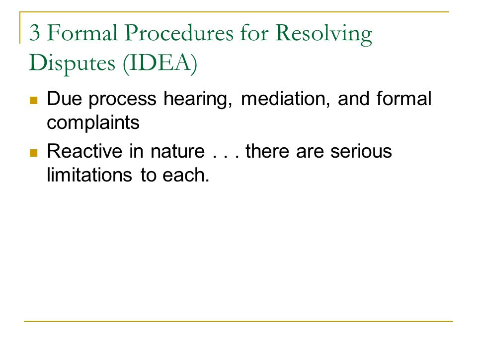 3 Formal Procedures for Resolving Disputes (IDEA) Due process hearing, mediation, and formal complaints Reactive in nature... there are serious limita