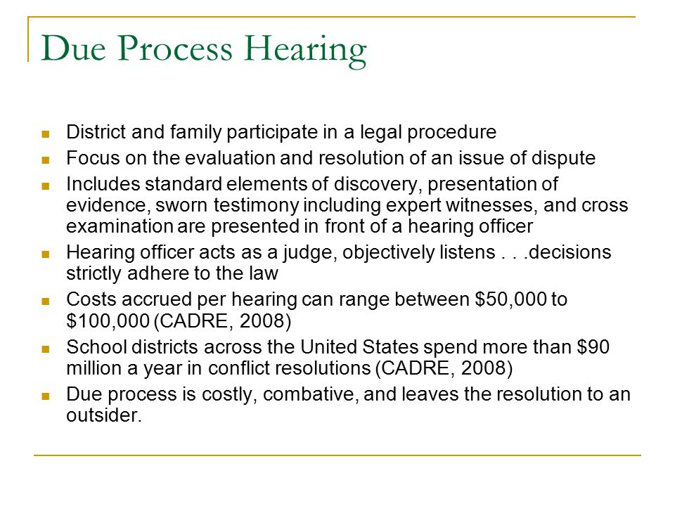 Due Process Hearing District and family participate in a legal procedure Focus on the evaluation and resolution of an issue of dispute Includes standa