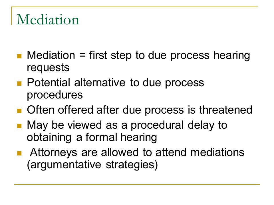 Mediation Mediation = first step to due process hearing requests Potential alternative to due process procedures Often offered after due process is th