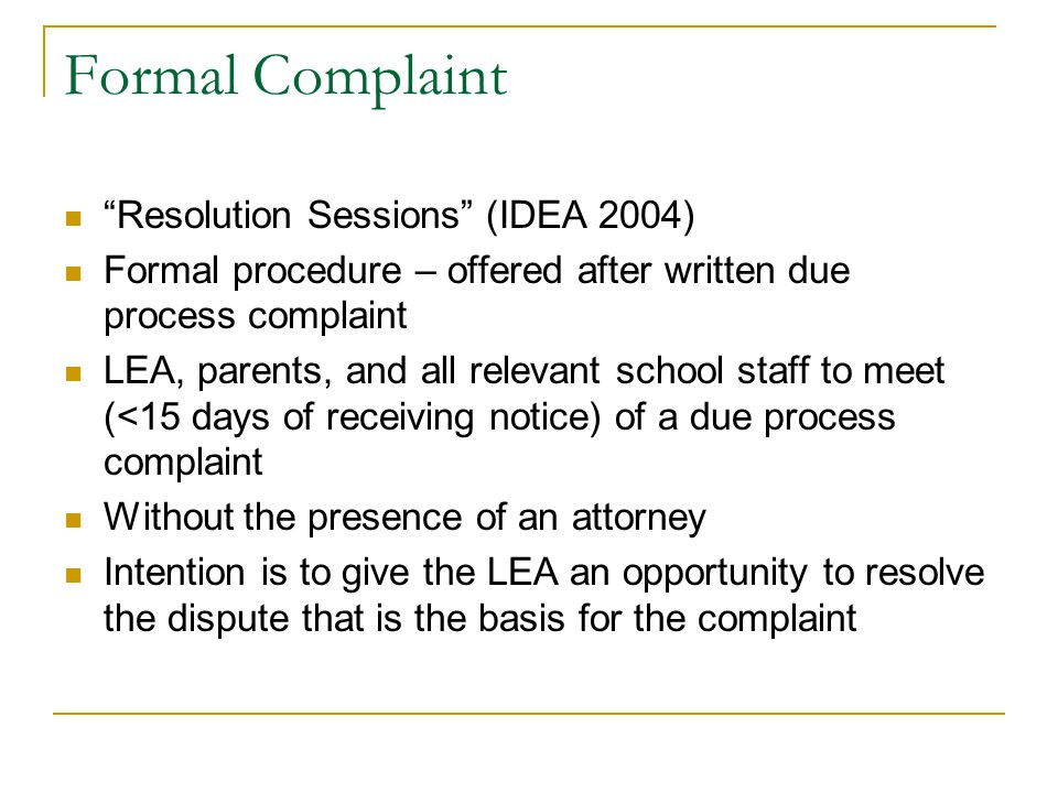 "Formal Complaint ""Resolution Sessions"" (IDEA 2004) Formal procedure – offered after written due process complaint LEA, parents, and all relevant schoo"