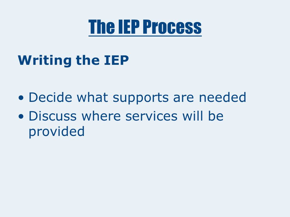 The IEP Process Writing the IEP Look at Evaluation Report Where the child is presently functioning Determine annual goals and short term objectives
