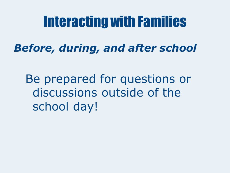 Interacting with Families In the Classroom Be sure parents know who you are and who the teacher is. Be friendly and professional. Defer questions abou