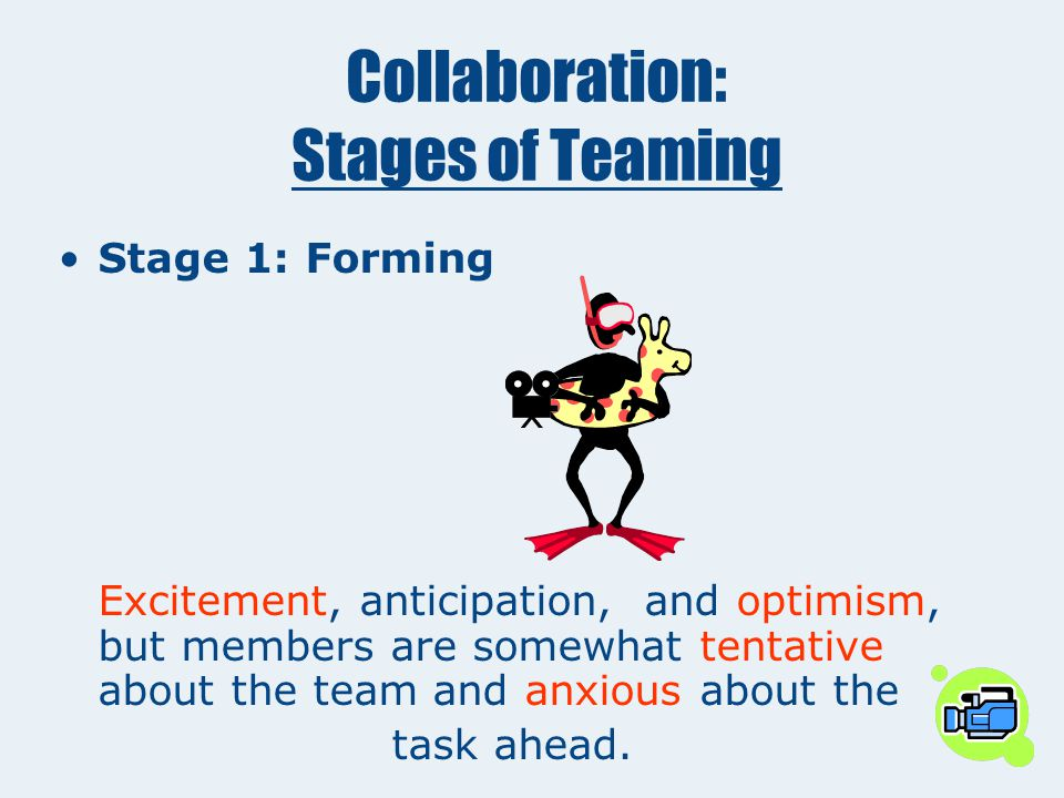 Collaboration: Stages of Teaming Stage 1: Forming _______, anticipation, and ______, but members are somewhat _________about the team and _______ abou