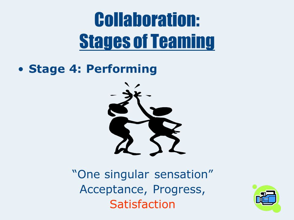 "Collaboration: Stages of Teaming Stage 4: Performing ""One singular sensation"" Acceptance, Progress, ___________"
