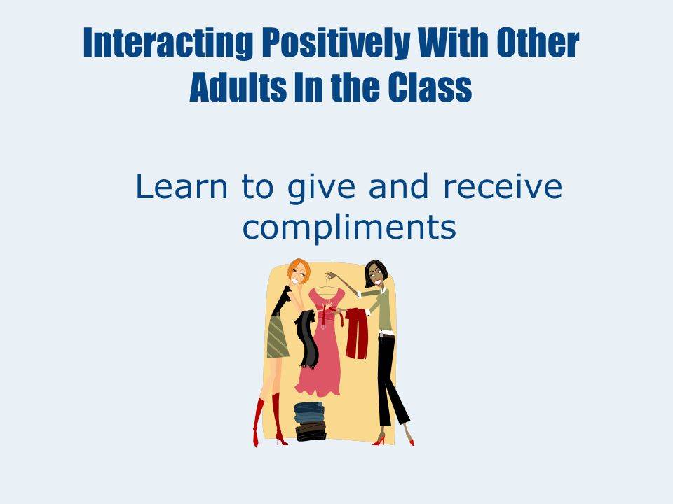 Interacting Positively With Other Adults In the Class Be responsible, honest, loyal and show integrity