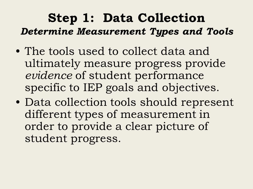 Step 1: Data Collection Determine Measurement Types and Tools The tools used to collect data and ultimately measure progress provide evidence of student performance specific to IEP goals and objectives.