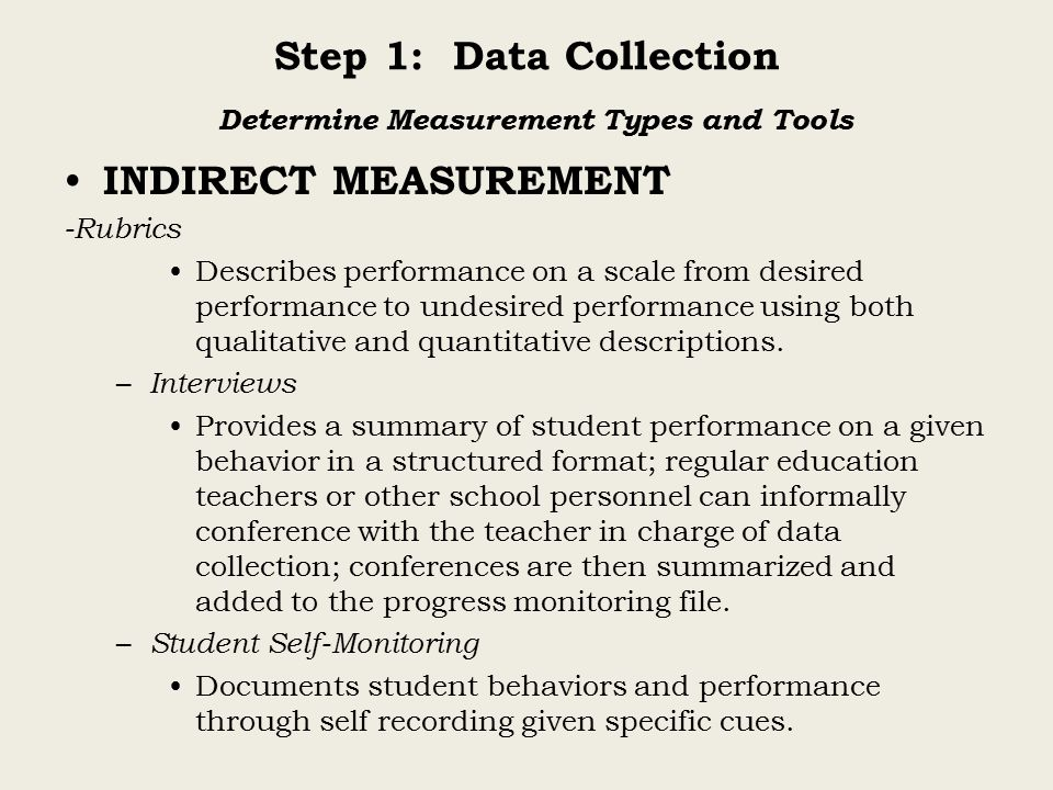Step 1: Data Collection Determine Measurement Types and Tools INDIRECT MEASUREMENT -Rubrics Describes performance on a scale from desired performance to undesired performance using both qualitative and quantitative descriptions.