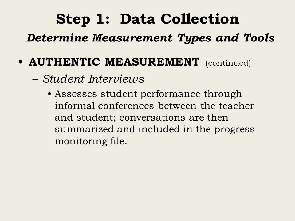 Step 1: Data Collection Determine Measurement Types and Tools AUTHENTIC MEASUREMENT (continued) – Student Interviews Assesses student performance through informal conferences between the teacher and student; conversations are then summarized and included in the progress monitoring file.