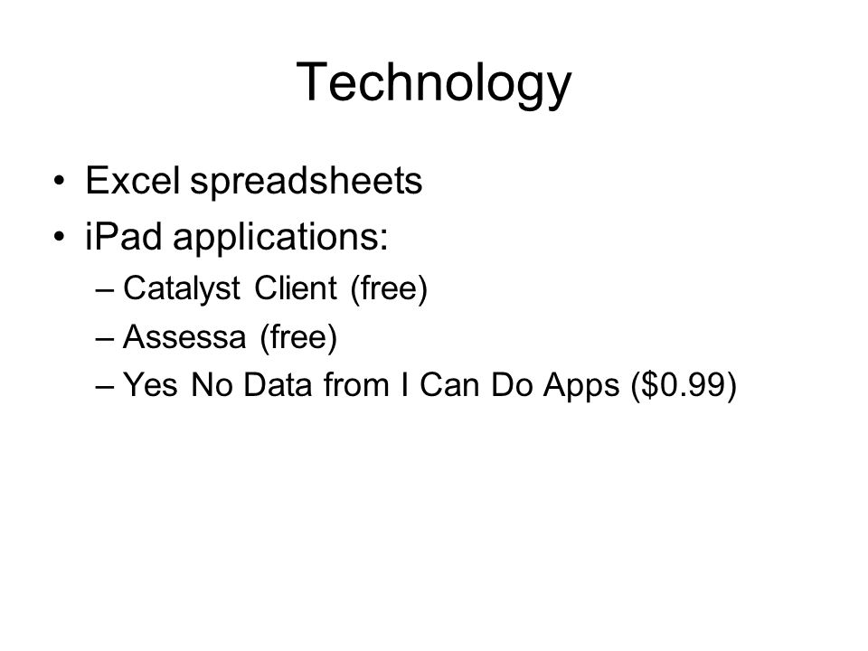 Technology Excel spreadsheets iPad applications: –Catalyst Client (free) –Assessa (free) –Yes No Data from I Can Do Apps ($0.99)