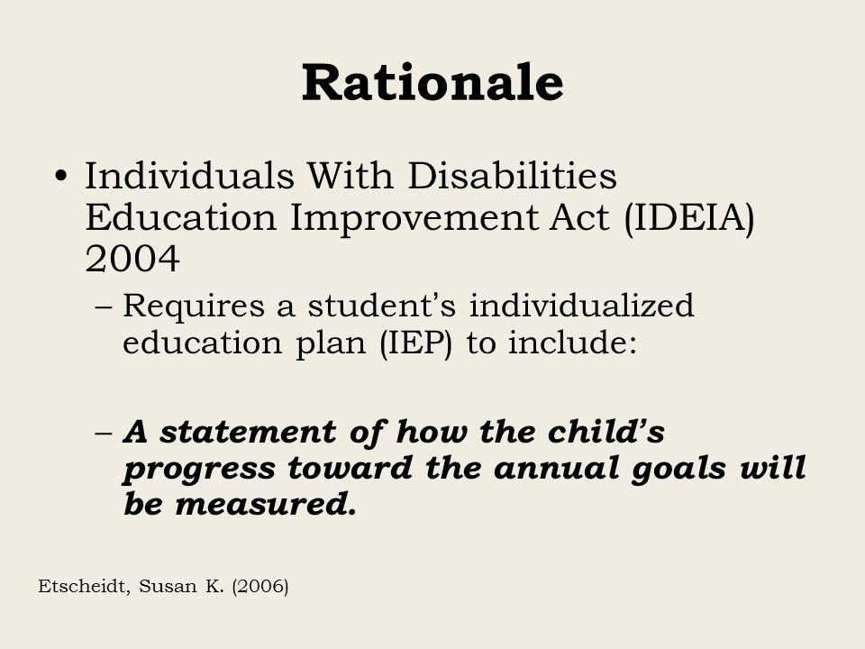 Rationale Individuals With Disabilities Education Improvement Act (IDEIA) 2004 –Requires a student ' s individualized education plan (IEP) to include: – A statement of how the child ' s progress toward the annual goals will be measured.