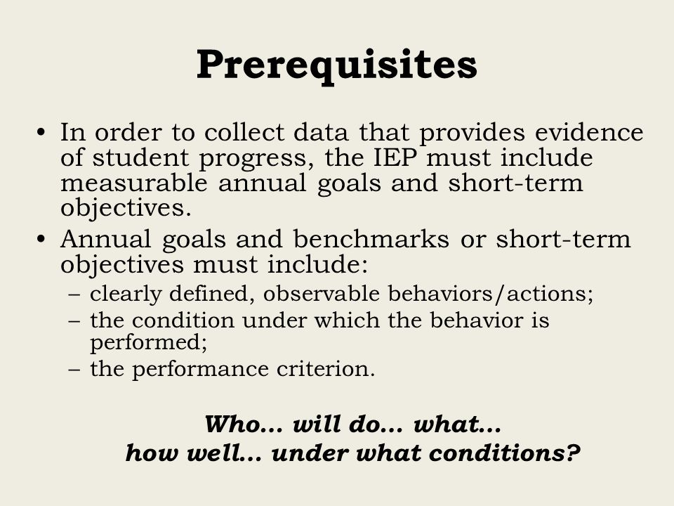 Prerequisites In order to collect data that provides evidence of student progress, the IEP must include measurable annual goals and short-term objectives.