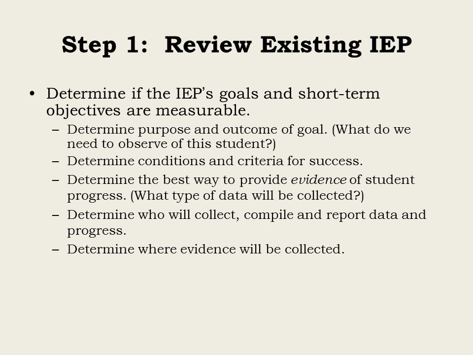 Step 1: Review Existing IEP Determine if the IEP ' s goals and short-term objectives are measurable.