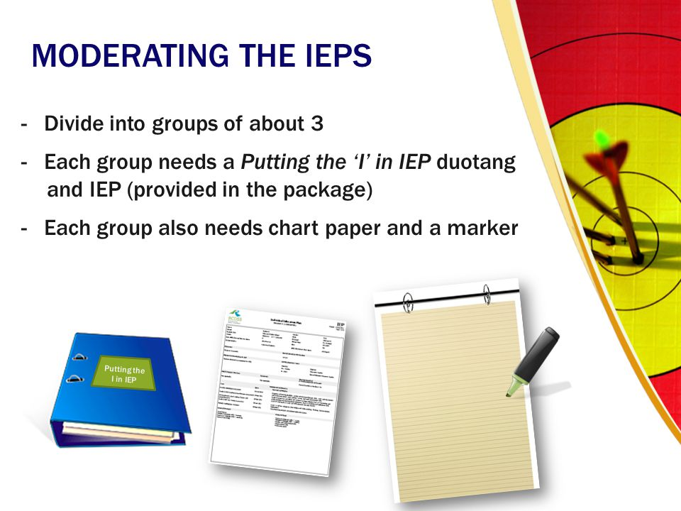 MODERATING THE IEPS - Divide into groups of about 3 - Each group needs a Putting the 'I' in IEP duotang and IEP (provided in the package) - Each group also needs chart paper and a marker Putting the I in IEP