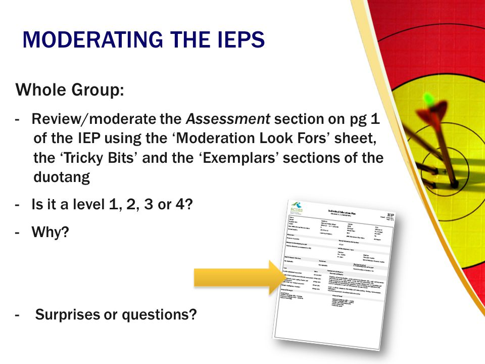 MODERATING THE IEPS Whole Group: - Review/moderate the Assessment section on pg 1 of the IEP using the 'Moderation Look Fors' sheet, the 'Tricky Bits'