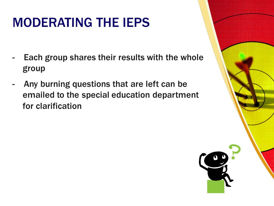 MODERATING THE IEPS - Each group shares their results with the whole group - Any burning questions that are left can be emailed to the special educati