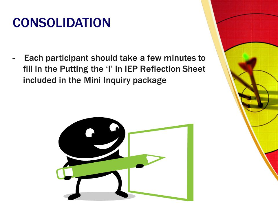 CONSOLIDATION - Each participant should take a few minutes to fill in the Putting the 'I' in IEP Reflection Sheet included in the Mini Inquiry package