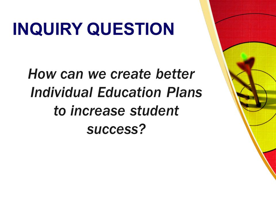 INQUIRY QUESTION How can we create better Individual Education Plans to increase student success