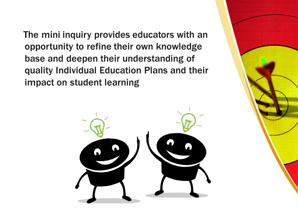 The mini inquiry provides educators with an opportunity to refine their own knowledge base and deepen their understanding of quality Individual Education Plans and their impact on student learning