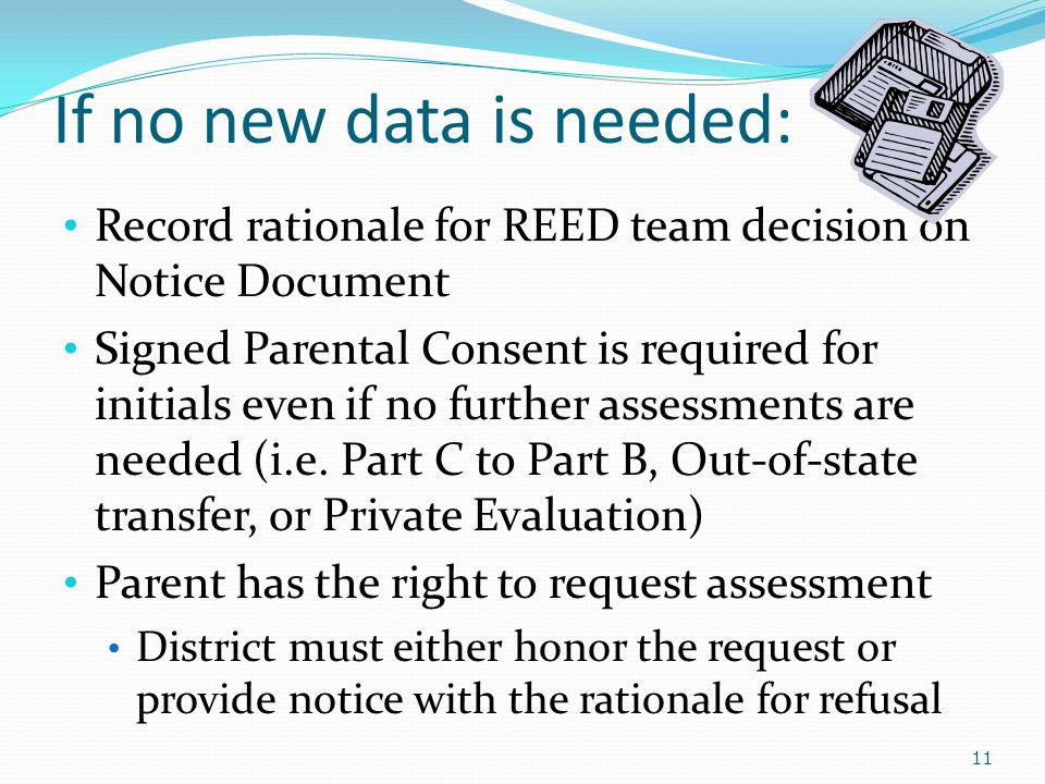 If no new data is needed: Record rationale for REED team decision on Notice Document Signed Parental Consent is required for initials even if no further assessments are needed (i.e.