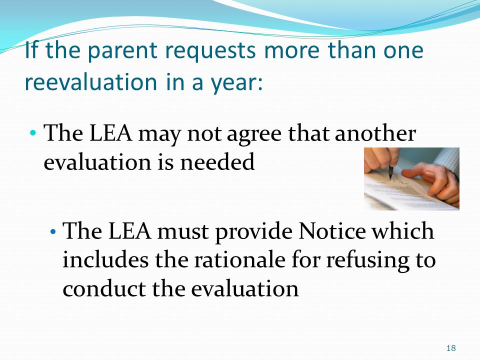 If the parent requests more than one reevaluation in a year: The LEA may not agree that another evaluation is needed The LEA must provide Notice which includes the rationale for refusing to conduct the evaluation 18