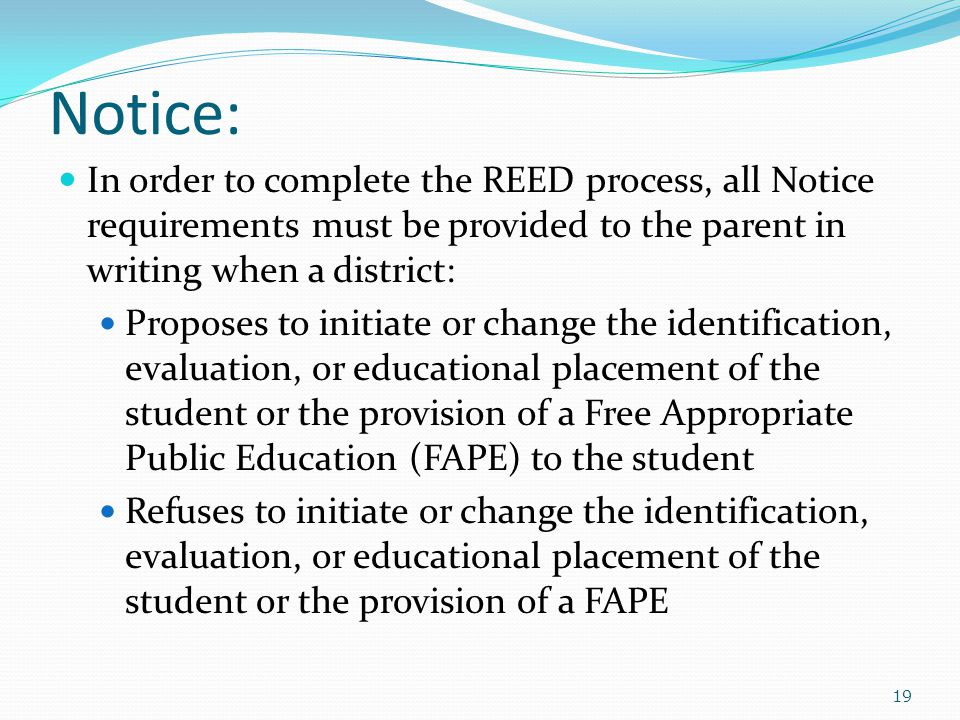 Notice: In order to complete the REED process, all Notice requirements must be provided to the parent in writing when a district: Proposes to initiate or change the identification, evaluation, or educational placement of the student or the provision of a Free Appropriate Public Education (FAPE) to the student Refuses to initiate or change the identification, evaluation, or educational placement of the student or the provision of a FAPE 19
