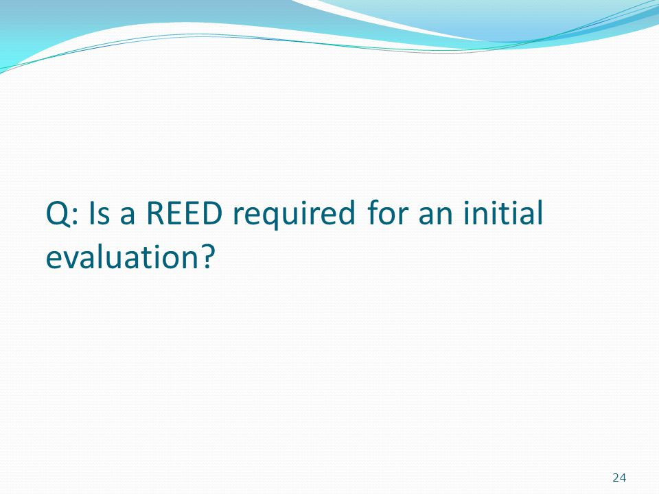 24 Q: Is a REED required for an initial evaluation