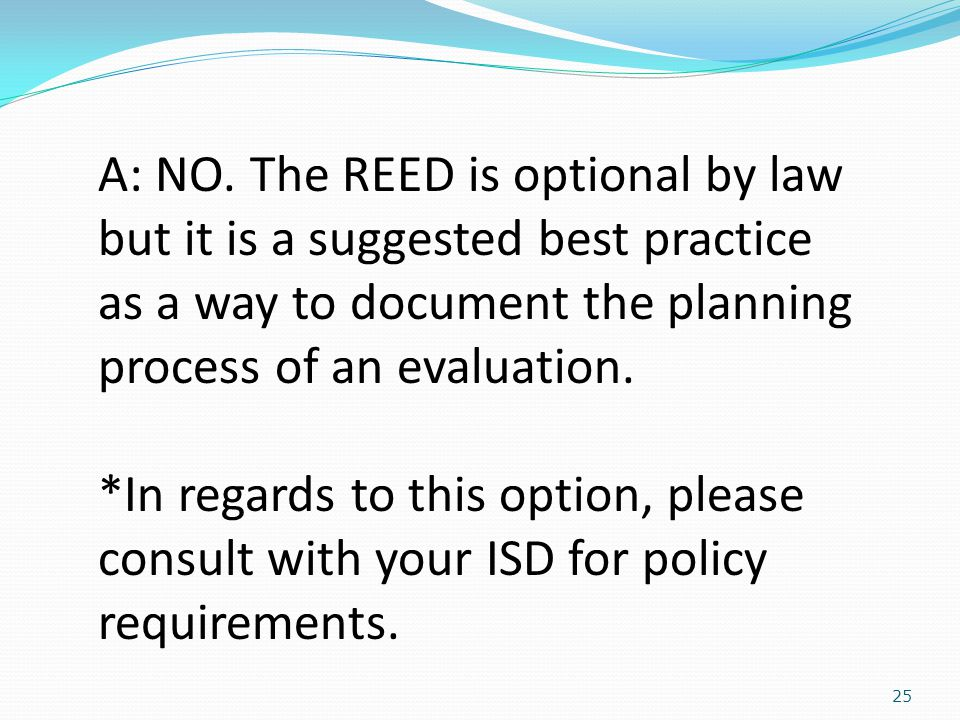25 A: NO. The REED is optional by law but it is a suggested best practice as a way to document the planning process of an evaluation. *In regards to t
