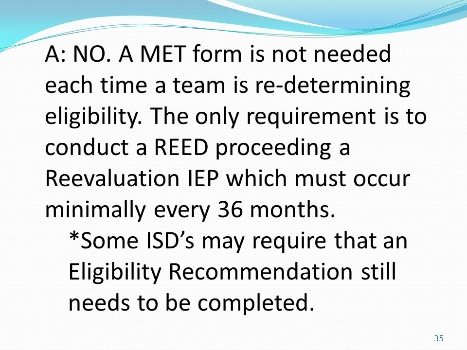 35 A: NO. A MET form is not needed each time a team is re-determining eligibility.