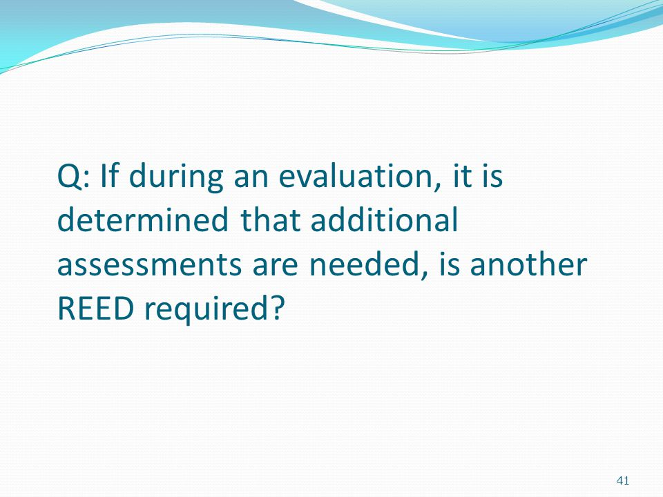 41 Q: If during an evaluation, it is determined that additional assessments are needed, is another REED required