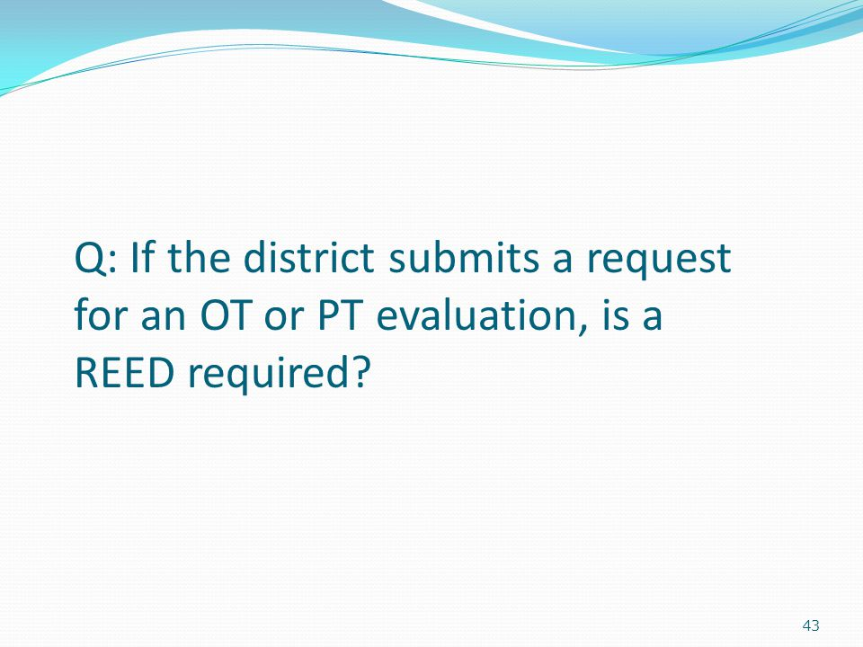 43 Q: If the district submits a request for an OT or PT evaluation, is a REED required