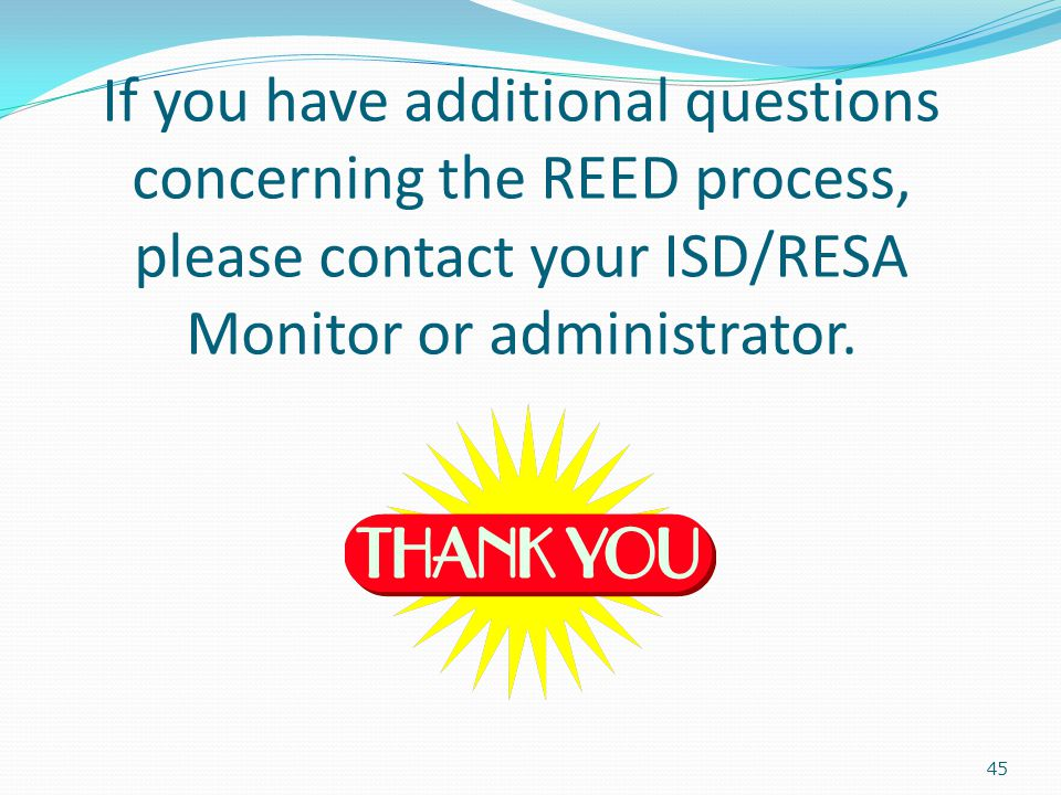 If you have additional questions concerning the REED process, please contact your ISD/RESA Monitor or administrator.
