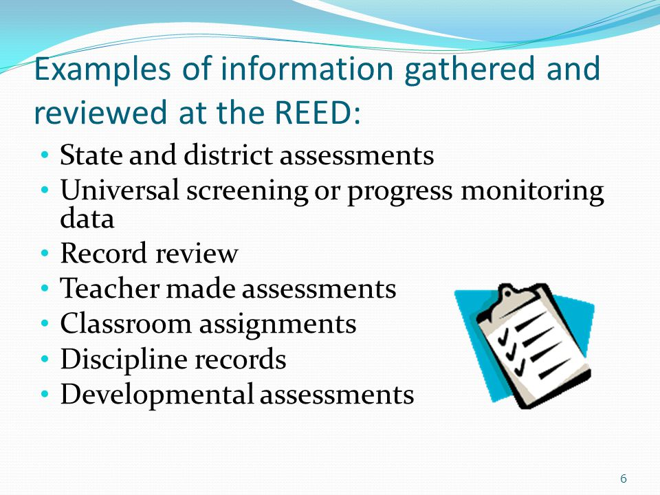 Examples of information gathered and reviewed at the REED: State and district assessments Universal screening or progress monitoring data Record review Teacher made assessments Classroom assignments Discipline records Developmental assessments 6