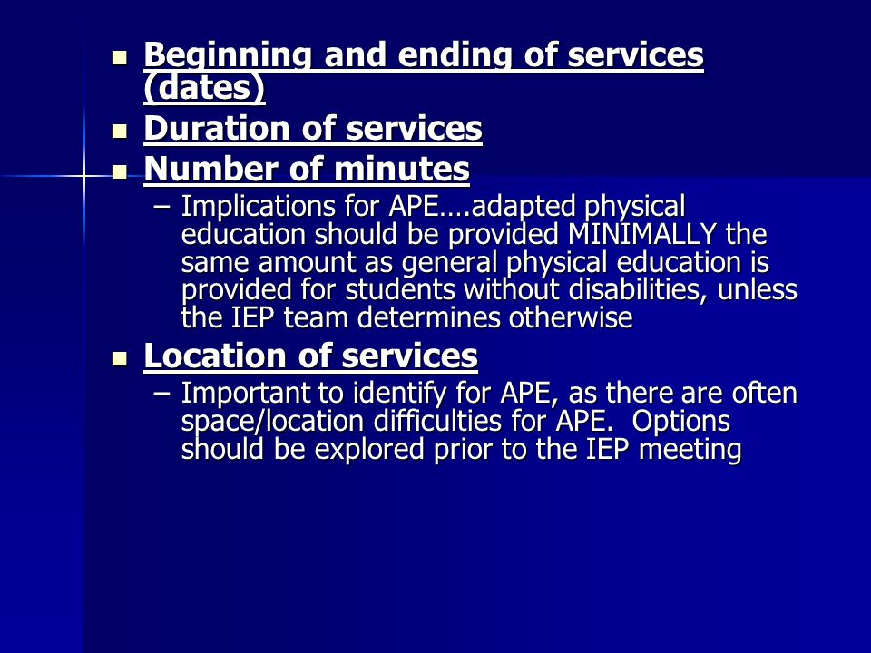 Beginning and ending of services (dates) Beginning and ending of services (dates) Duration of services Duration of services Number of minutes Number of minutes –Implications for APE….adapted physical education should be provided MINIMALLY the same amount as general physical education is provided for students without disabilities, unless the IEP team determines otherwise Location of services Location of services –Important to identify for APE, as there are often space/location difficulties for APE.