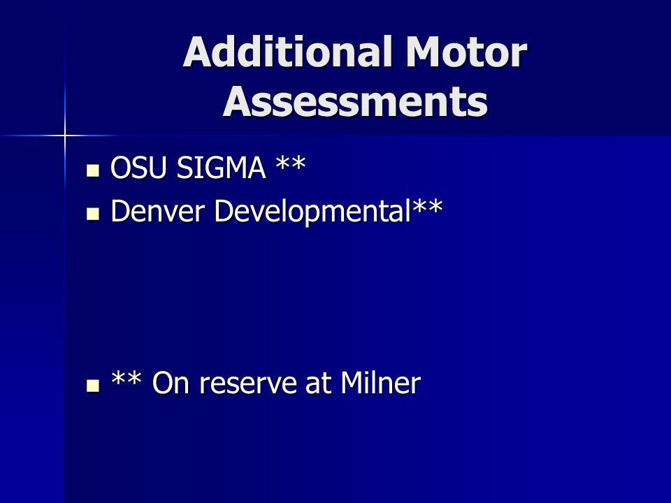 Additional Motor Assessments OSU SIGMA ** OSU SIGMA ** Denver Developmental** Denver Developmental** ** On reserve at Milner ** On reserve at Milner