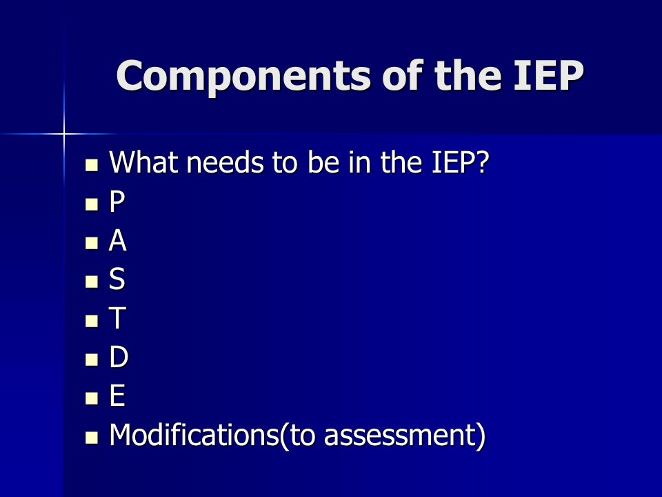 Components of the IEP What needs to be in the IEP? What needs to be in the IEP? P A S T D E Modifications(to assessment) Modifications(to assessment)
