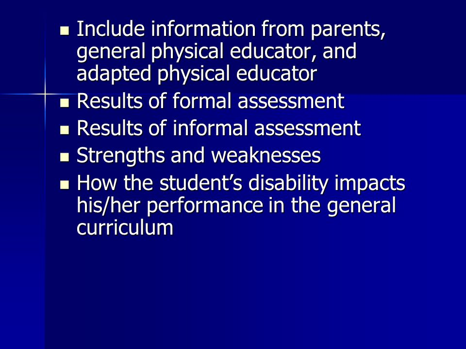 Include information from parents, general physical educator, and adapted physical educator Include information from parents, general physical educator, and adapted physical educator Results of formal assessment Results of formal assessment Results of informal assessment Results of informal assessment Strengths and weaknesses Strengths and weaknesses How the student's disability impacts his/her performance in the general curriculum How the student's disability impacts his/her performance in the general curriculum