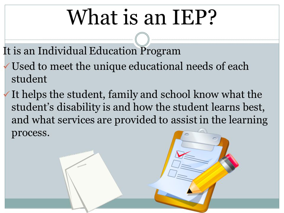 What is an IEP? It is an Individual Education Program Used to meet the unique educational needs of each student It helps the student, family and schoo