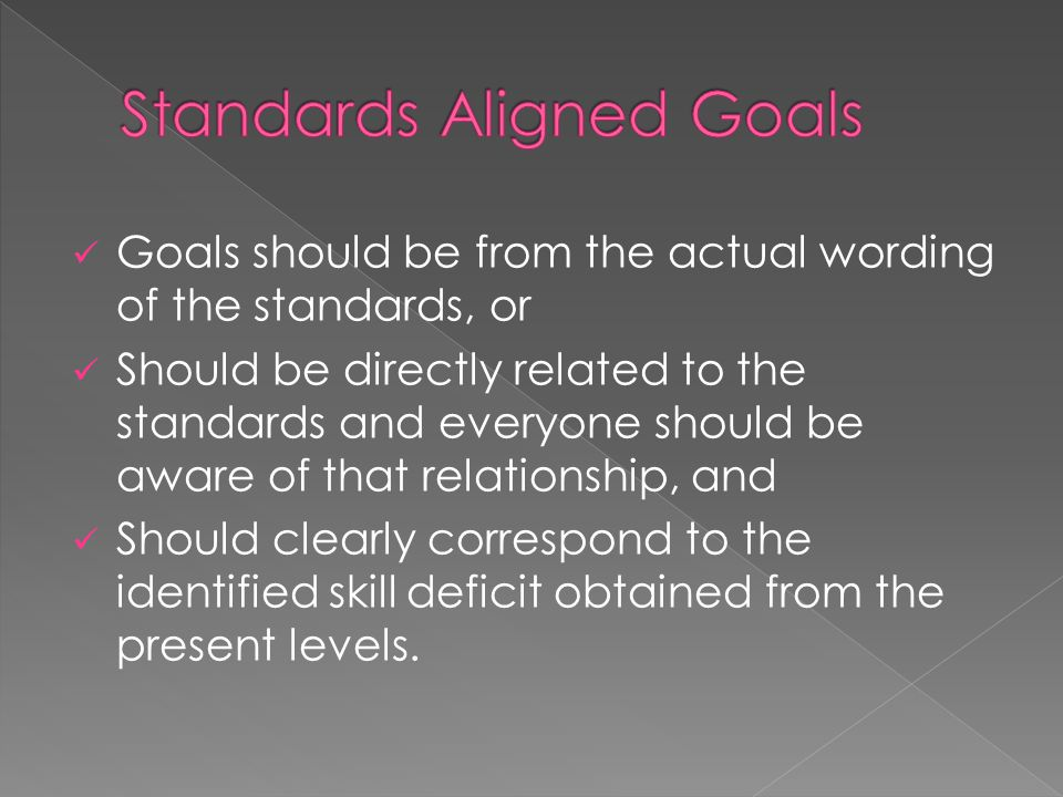 Goals should be from the actual wording of the standards, or Should be directly related to the standards and everyone should be aware of that relation