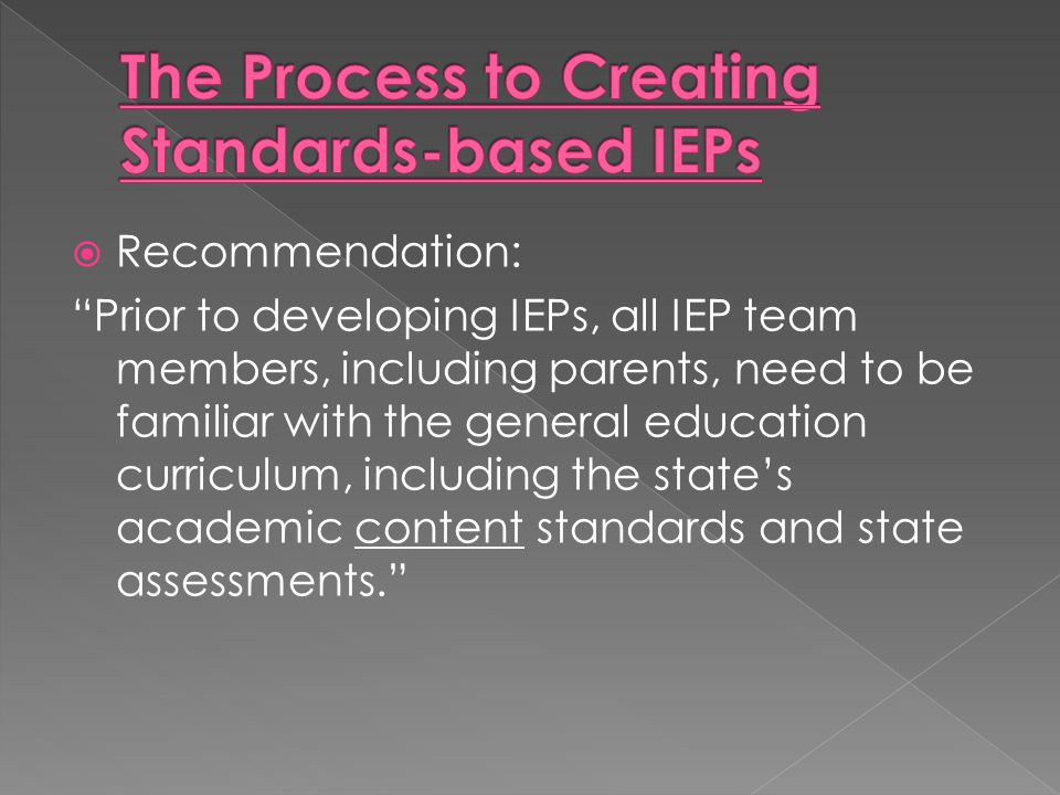 " Recommendation: ""Prior to developing IEPs, all IEP team members, including parents, need to be familiar with the general education curriculum, inclu"