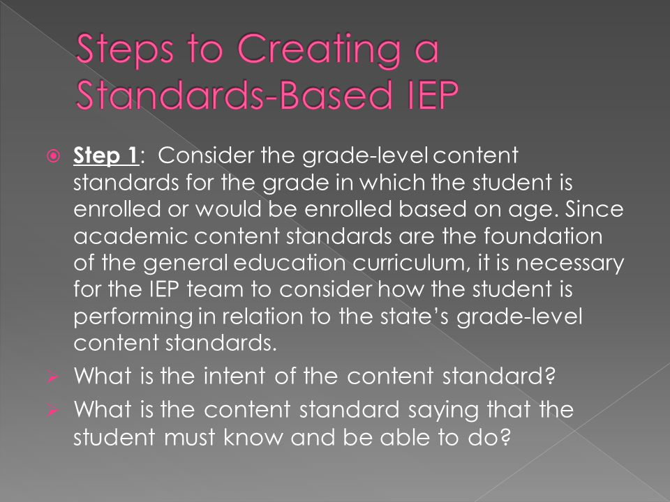  Step 1 : Consider the grade-level content standards for the grade in which the student is enrolled or would be enrolled based on age. Since academic