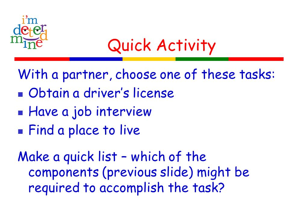 Quick Activity With a partner, choose one of these tasks: Obtain a driver's license Have a job interview Find a place to live Make a quick list – whic