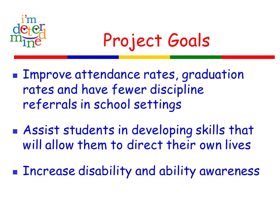 Project Goals Improve attendance rates, graduation rates and have fewer discipline referrals in school settings Assist students in developing skills t
