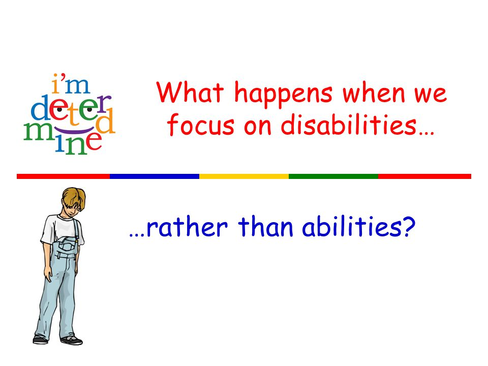 What happens when we focus on disabilities… …rather than abilities